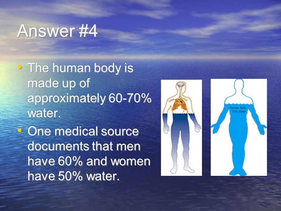 Answer #4 The human body is made up of approximately 60-70% water.