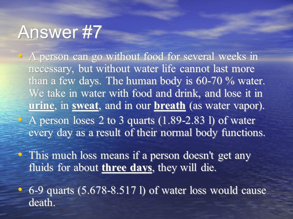 Answer #7 A person can go without food for several weeks in necessary, but without water life cannot last more than a few days.