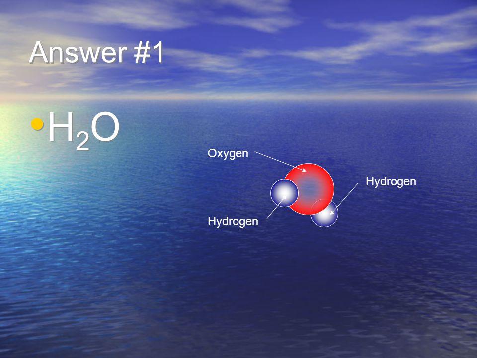 Answer #1 H 2 O Hydrogen Oxygen