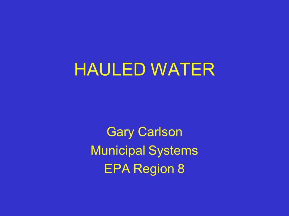 HAULED WATER Gary Carlson Municipal Systems EPA Region 8