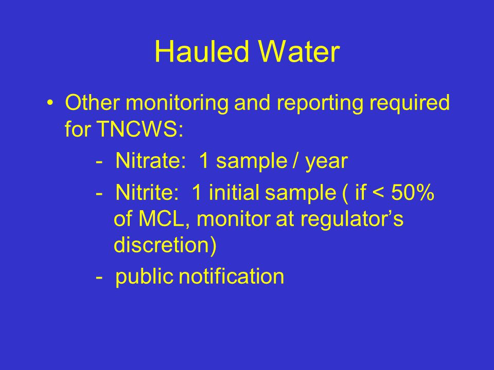 Hauled Water Other monitoring and reporting required for TNCWS: - Nitrate: 1 sample / year - Nitrite: 1 initial sample ( if < 50% of MCL, monitor at regulators discretion) - public notification