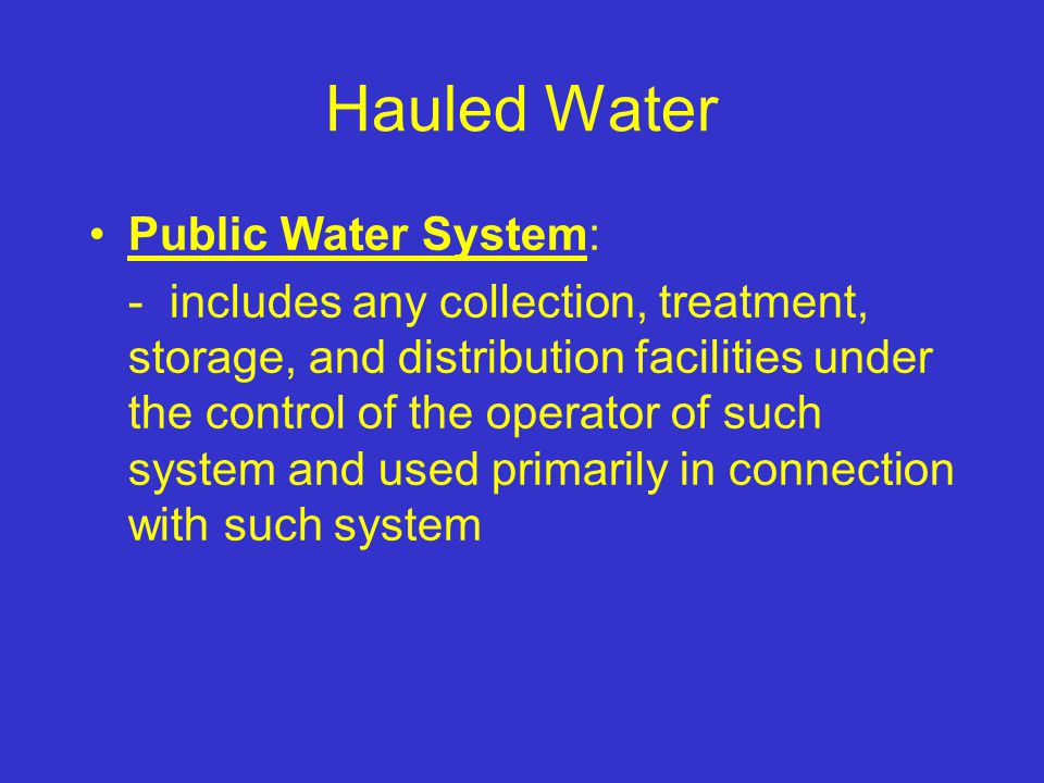 Hauled Water Public Water System: - includes any collection, treatment, storage, and distribution facilities under the control of the operator of such system and used primarily in connection with such system