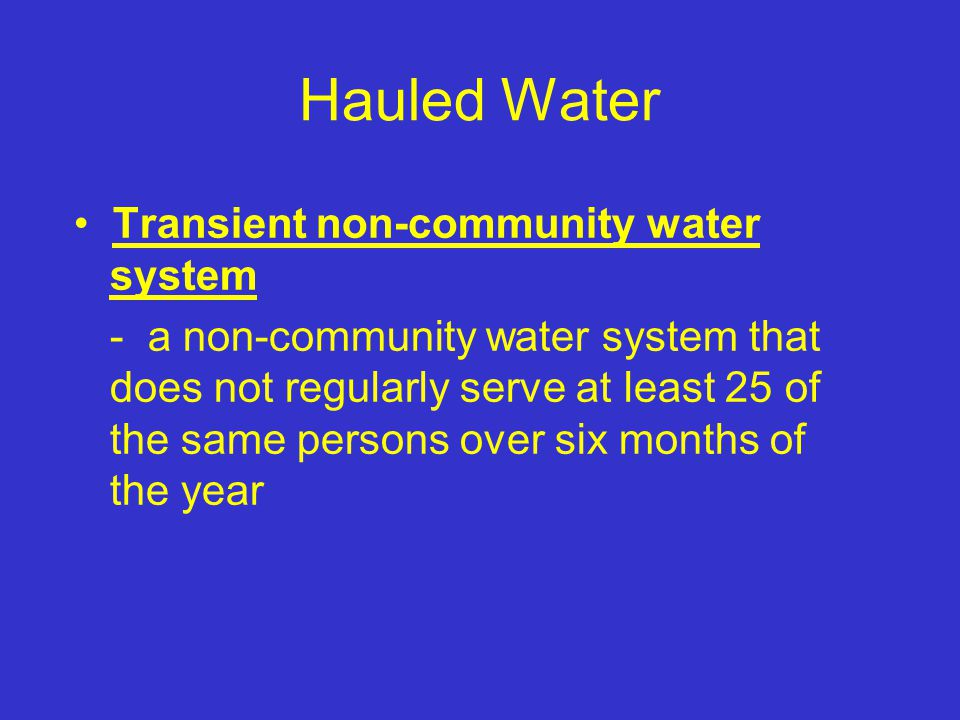Hauled Water Transient non-community water system - a non-community water system that does not regularly serve at least 25 of the same persons over six months of the year