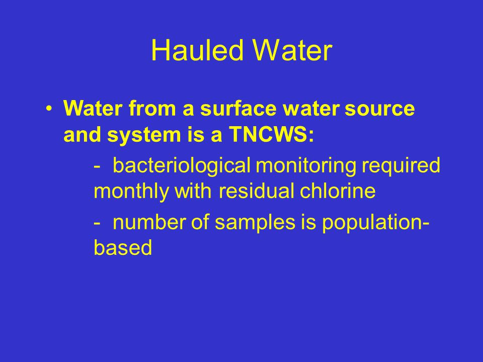 Hauled Water Water from a surface water source and system is a TNCWS: - bacteriological monitoring required monthly with residual chlorine - number of samples is population- based