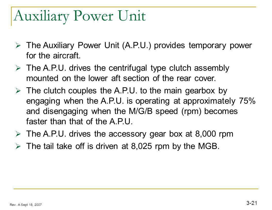 3-21 Rev. A Sept 18, 2007 Auxiliary Power Unit The Auxiliary Power Unit (A.P.U.) provides temporary power for the aircraft. The A.P.U. drives the cent