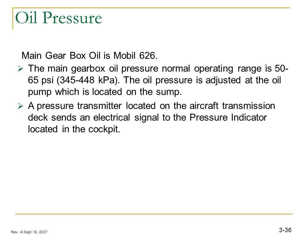 3-36 Rev. A Sept 18, 2007 Oil Pressure Main Gear Box Oil is Mobil 626. The main gearbox oil pressure normal operating range is 50- 65 psi (345-448 kPa