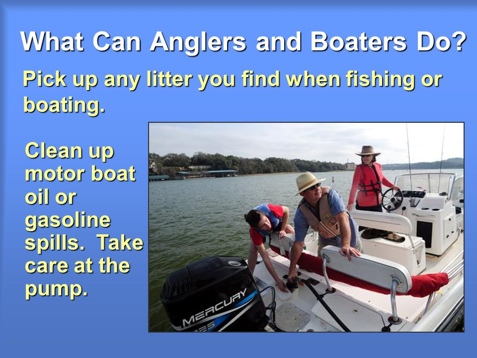What Can Anglers and Boaters Do. Pick up any litter you find when fishing or boating.