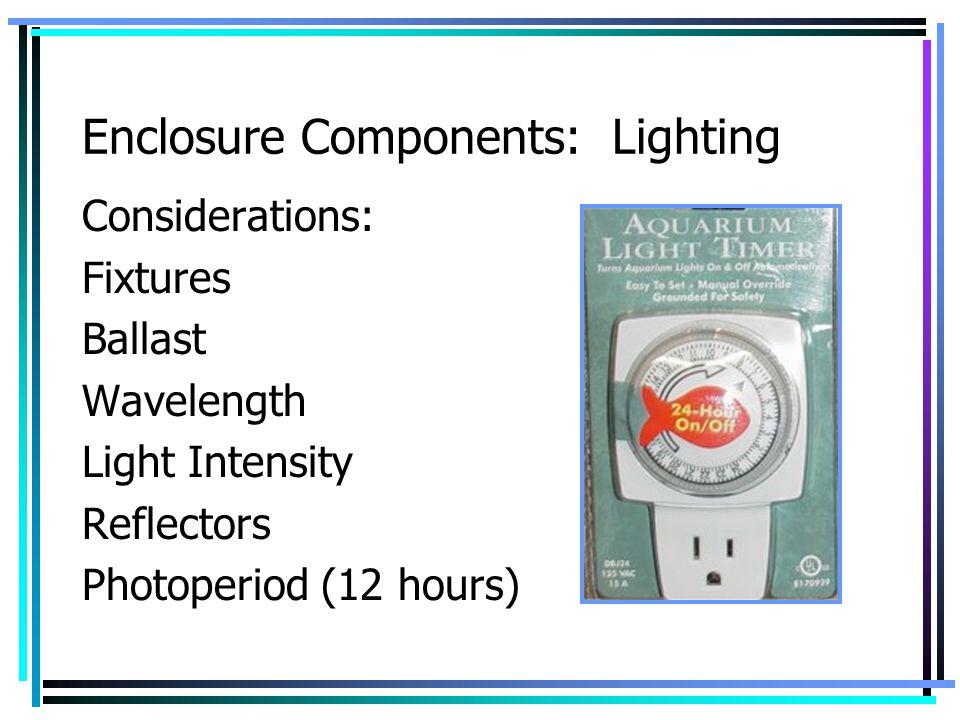 Enclosure Components: Lighting Considerations: Fixtures Ballast Wavelength Light Intensity Reflectors Photoperiod (12 hours)