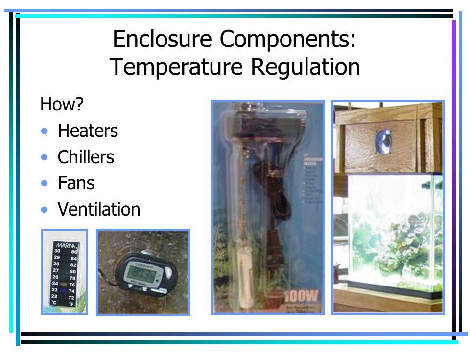 Enclosure Components: Temperature Regulation How? Heaters Chillers Fans Ventilation