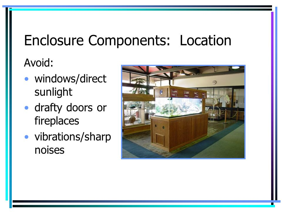 Enclosure Components: Location Avoid: windows/direct sunlight drafty doors or fireplaces vibrations/sharp noises
