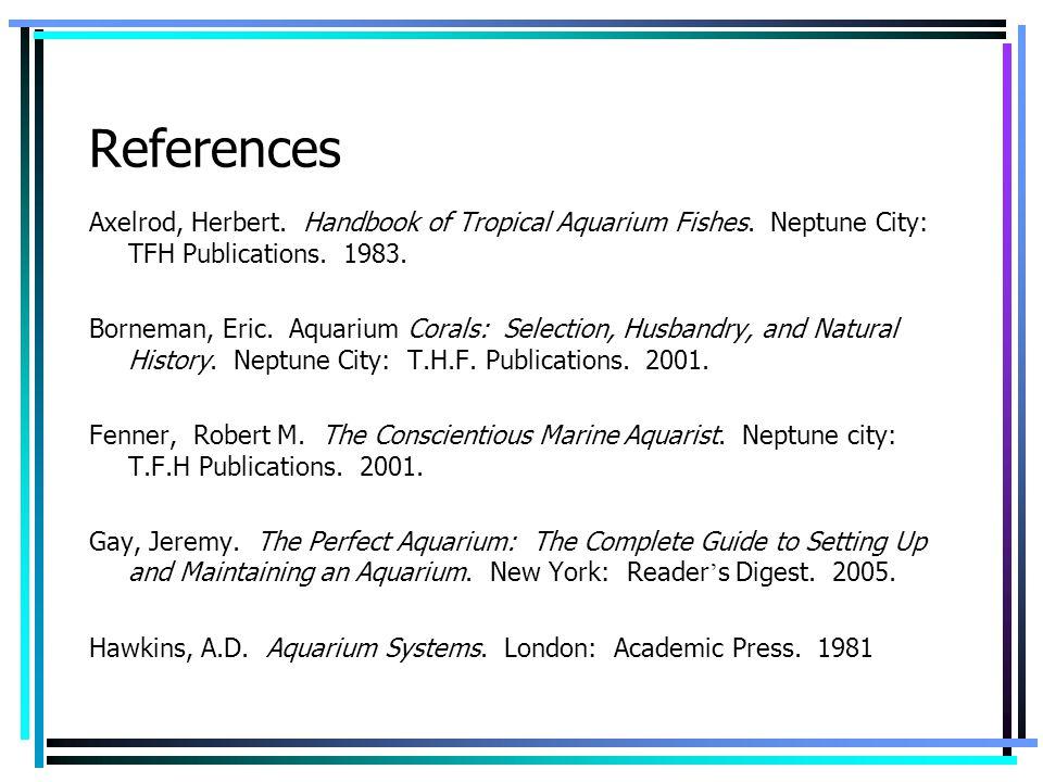 References Axelrod, Herbert. Handbook of Tropical Aquarium Fishes. Neptune City: TFH Publications. 1983. Borneman, Eric. Aquarium Corals: Selection, H