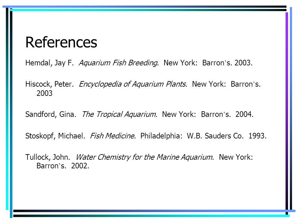 References Hemdal, Jay F. Aquarium Fish Breeding. New York: Barron s. 2003. Hiscock, Peter. Encyclopedia of Aquarium Plants. New York: Barron s. 2003