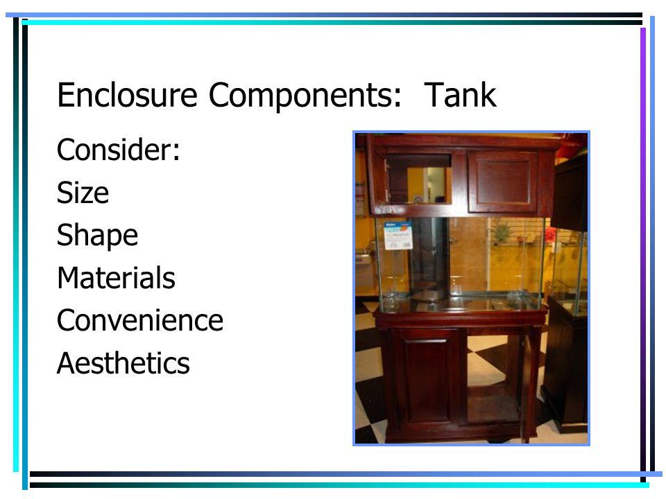 Enclosure Components: Tank Consider: Size Shape Materials Convenience Aesthetics