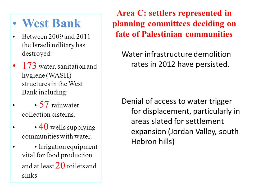 West Bank Between 2009 and 2011 the Israeli military has destroyed: 173 water, sanitation and hygiene (WASH) structures in the West Bank including: 57