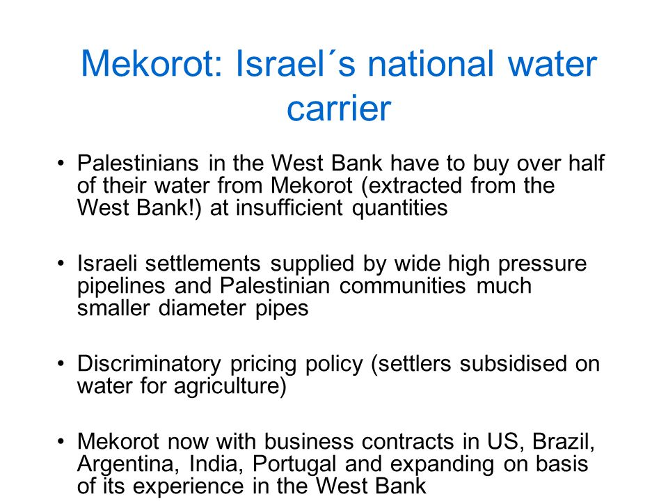 Mekorot: Israel´s national water carrier Palestinians in the West Bank have to buy over half of their water from Mekorot (extracted from the West Bank