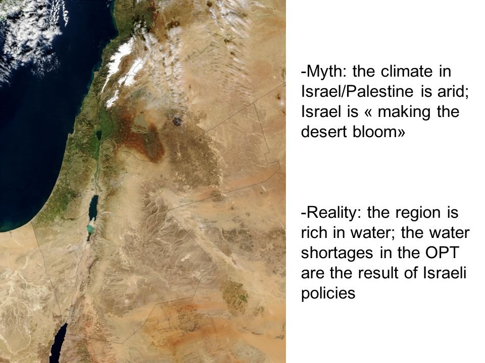 -Myth: the climate in Israel/Palestine is arid; Israel is « making the desert bloom» -Reality: the region is rich in water; the water shortages in the