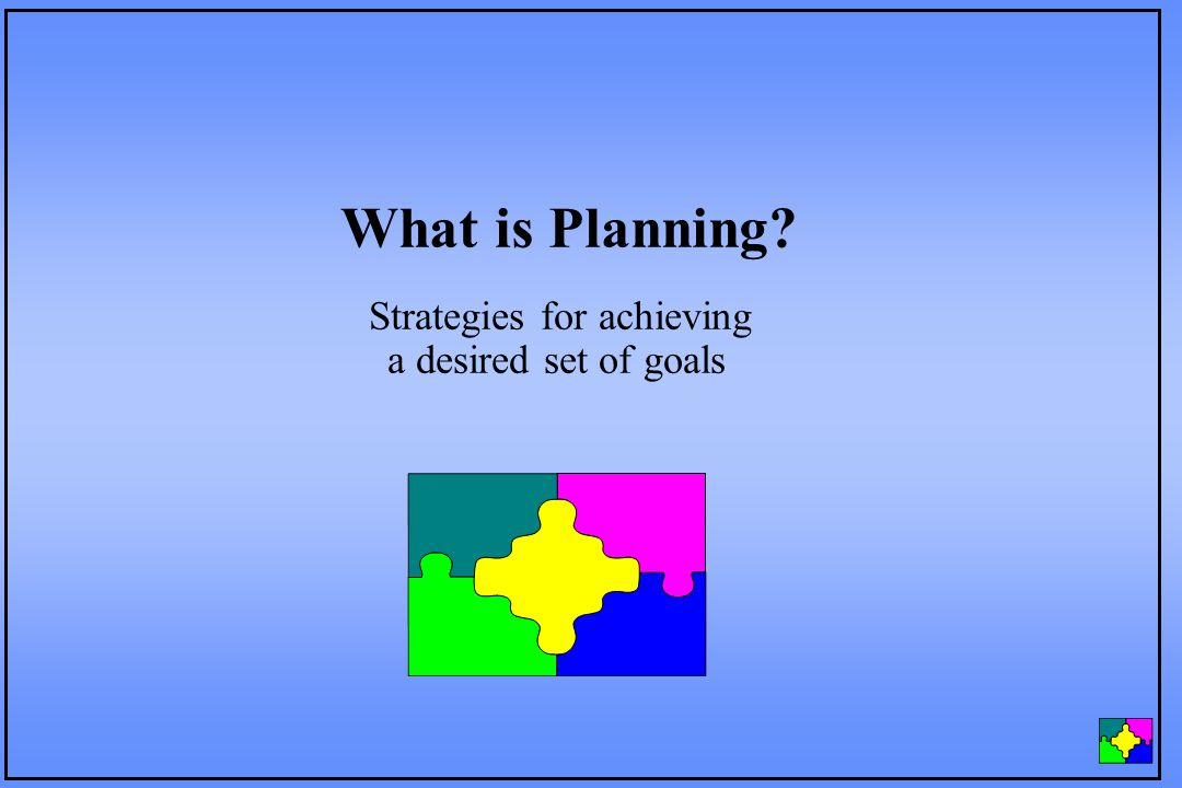 Strategies for achieving a desired set of goals What is Planning?