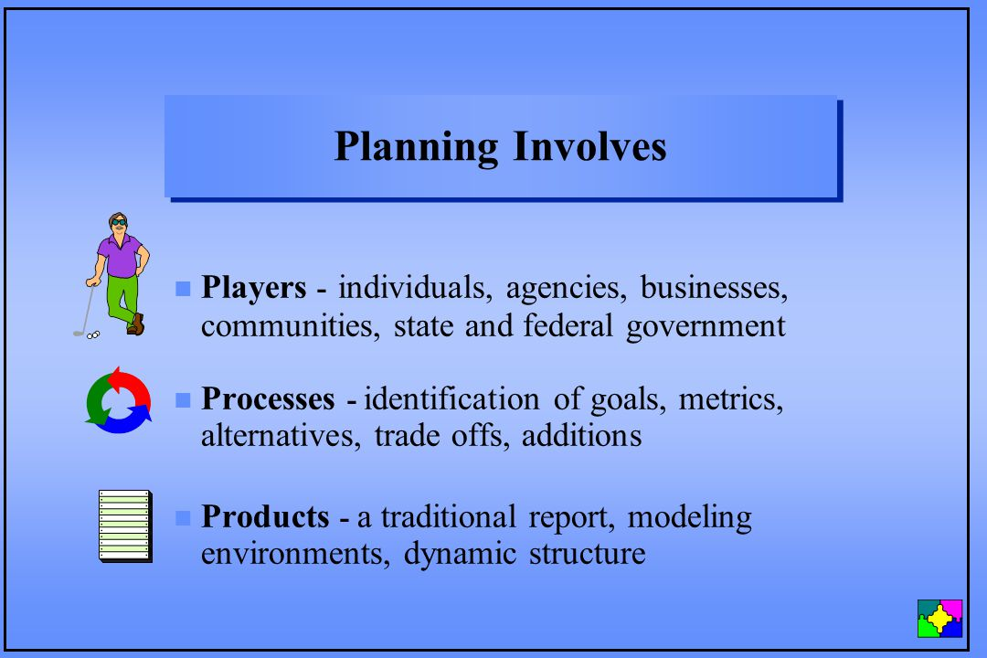 Planning Involves Players - individuals, agencies, businesses, communities, state and federal government Processes - identification of goals, metrics,
