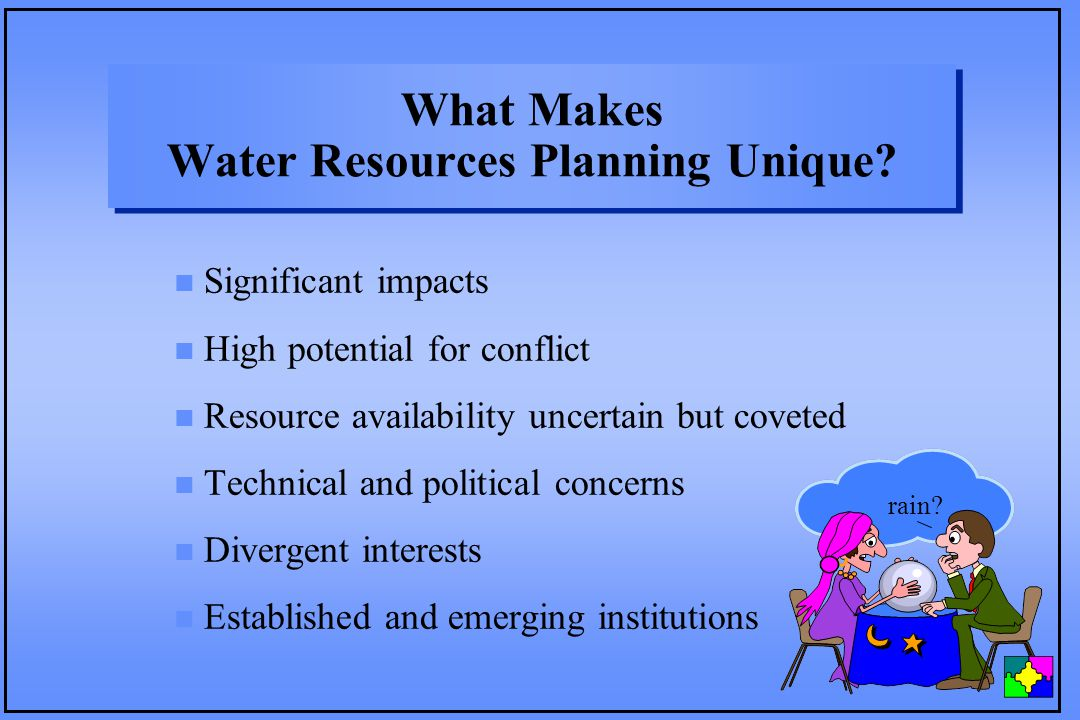 What Makes Water Resources Planning Unique? n Significant impacts n High potential for conflict n Resource availability uncertain but coveted n Techni
