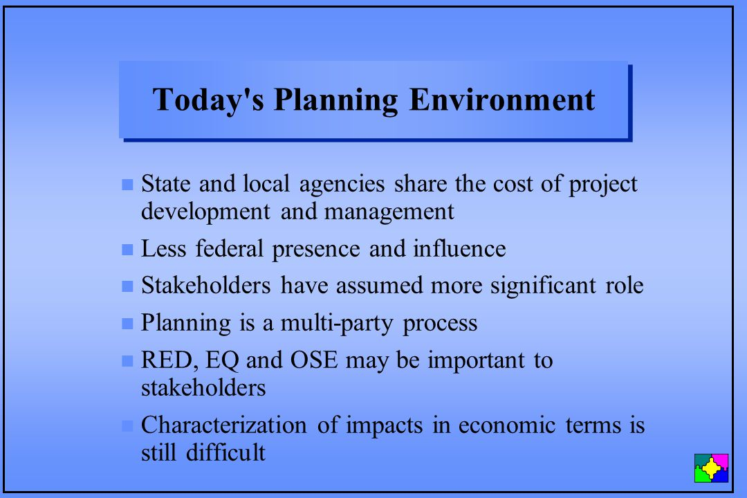 Today s Planning Environment n State and local agencies share the cost of project development and management n Less federal presence and influence n Stakeholders have assumed more significant role n Planning is a multi-party process n RED, EQ and OSE may be important to stakeholders n Characterization of impacts in economic terms is still difficult