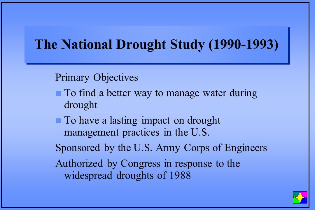 The National Drought Study (1990-1993) Primary Objectives n To find a better way to manage water during drought n To have a lasting impact on drought management practices in the U.S.