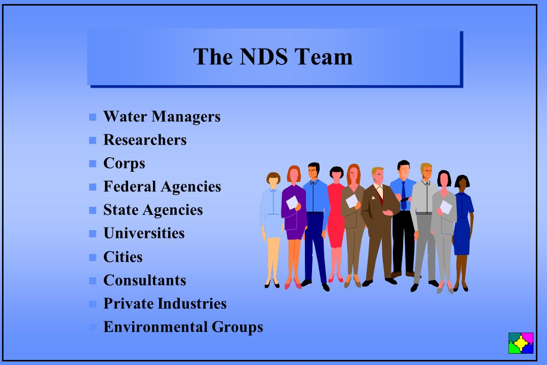 The NDS Team n Water Managers n Researchers n Corps n Federal Agencies n State Agencies n Universities n Cities n Consultants n Private Industries n Environmental Groups