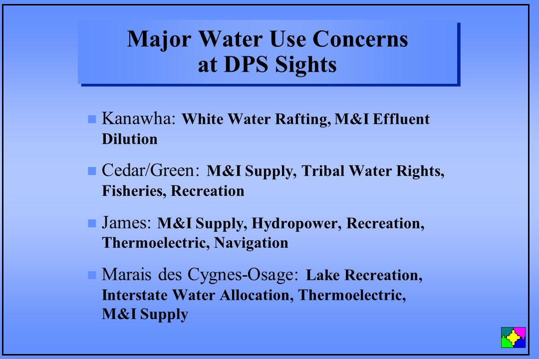 Major Water Use Concerns at DPS Sights n Kanawha: White Water Rafting, M&I Effluent Dilution n Cedar/Green: M&I Supply, Tribal Water Rights, Fisheries, Recreation n James: M&I Supply, Hydropower, Recreation, Thermoelectric, Navigation n Marais des Cygnes-Osage: Lake Recreation, Interstate Water Allocation, Thermoelectric, M&I Supply