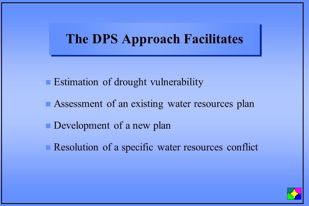 The DPS Approach Facilitates n Estimation of drought vulnerability n Assessment of an existing water resources plan n Development of a new plan n Resolution of a specific water resources conflict