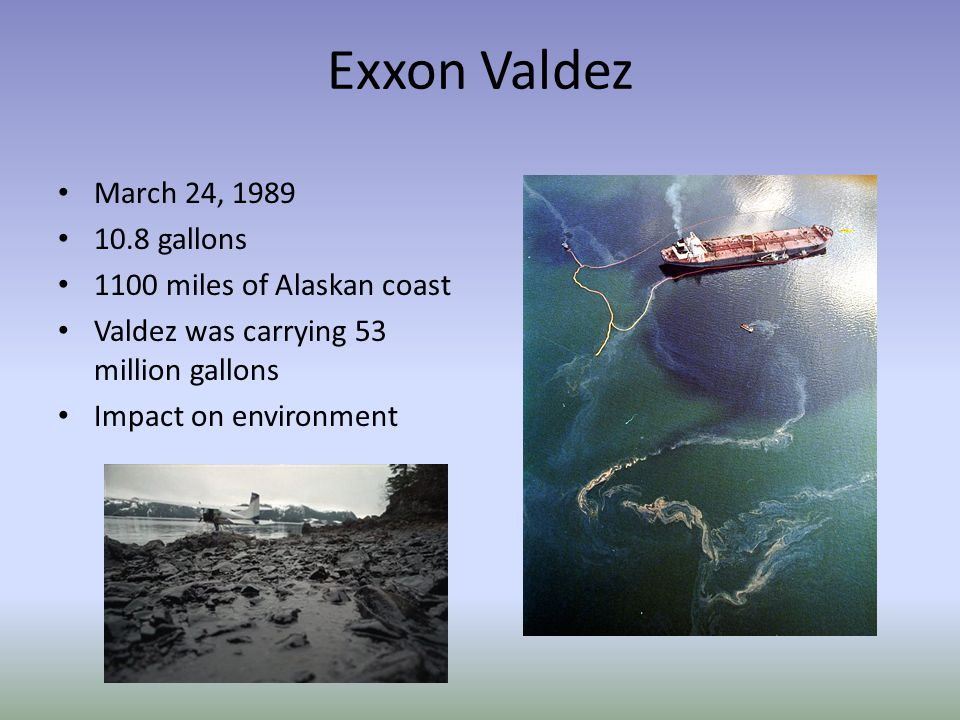 Exxon Valdez March 24, 1989 10.8 gallons 1100 miles of Alaskan coast Valdez was carrying 53 million gallons Impact on environment