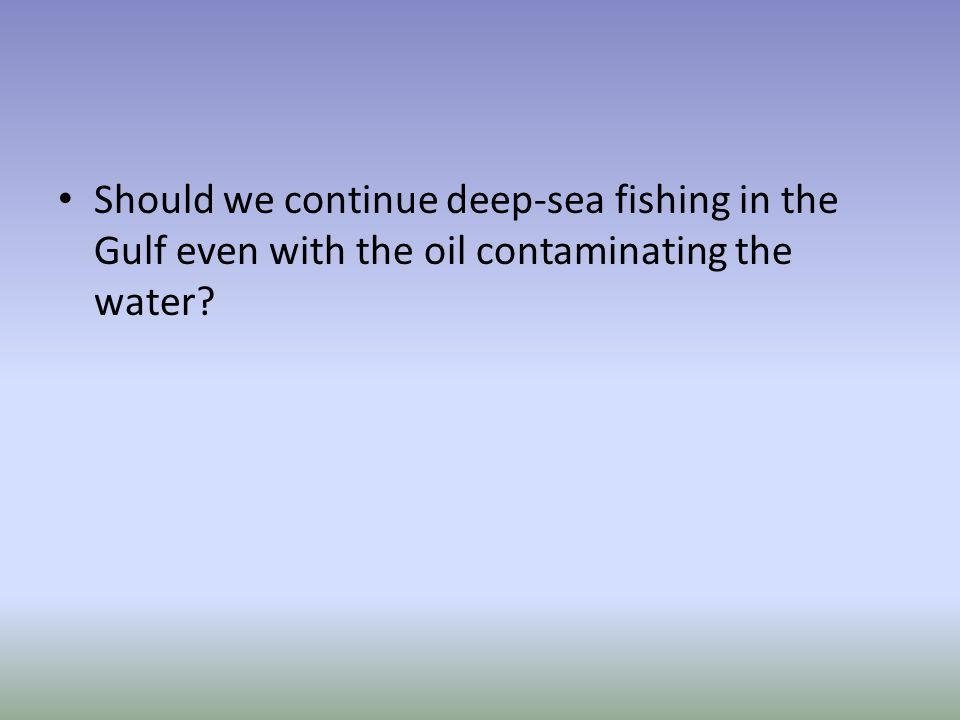 Should we continue deep-sea fishing in the Gulf even with the oil contaminating the water