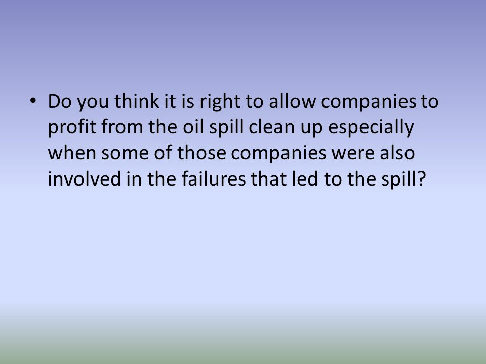 Do you think it is right to allow companies to profit from the oil spill clean up especially when some of those companies were also involved in the failures that led to the spill