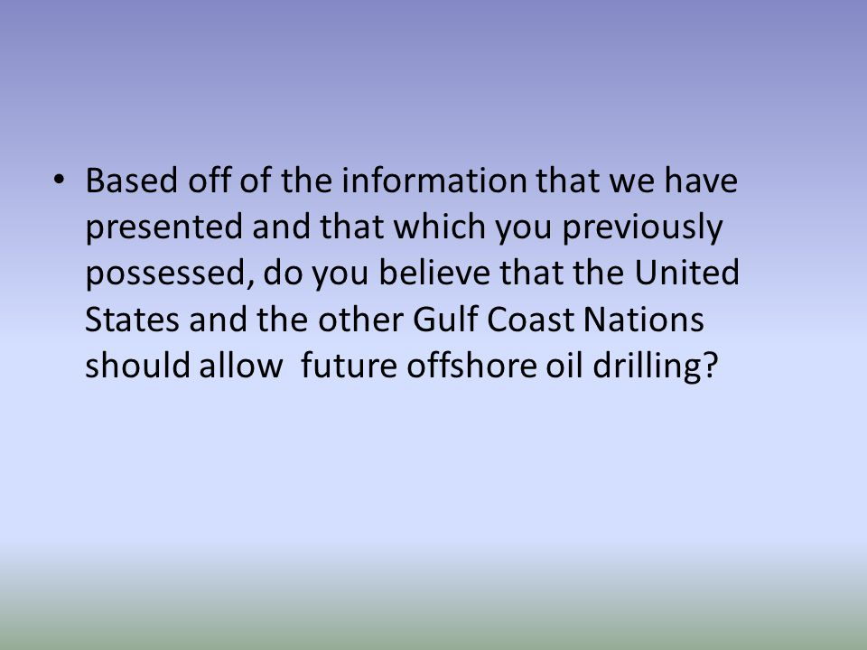 Based off of the information that we have presented and that which you previously possessed, do you believe that the United States and the other Gulf Coast Nations should allow future offshore oil drilling