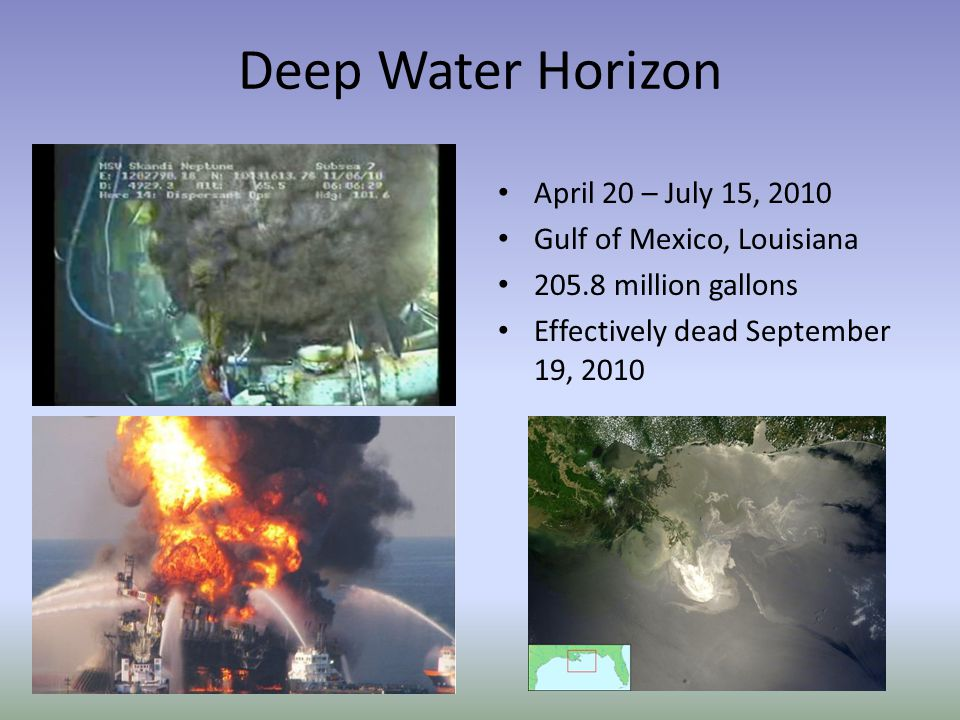 Deep Water Horizon April 20 – July 15, 2010 Gulf of Mexico, Louisiana 205.8 million gallons Effectively dead September 19, 2010
