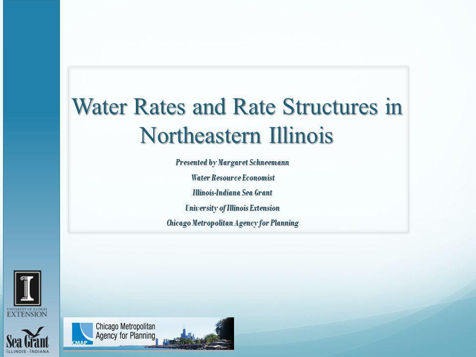 Water Rates and Rate Structures in Northeastern Illinois Presented by Margaret Schneemann Water Resource Economist Illinois-Indiana Sea Grant University of Illinois Extension Chicago Metropolitan Agency for Planning