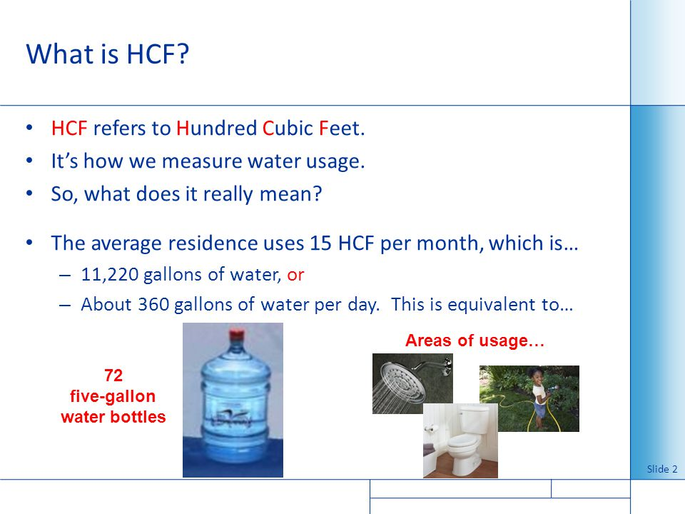 What is HCF? HCF refers to Hundred Cubic Feet. Its how we measure water usage. So, what does it really mean? The average residence uses 15 HCF per mon