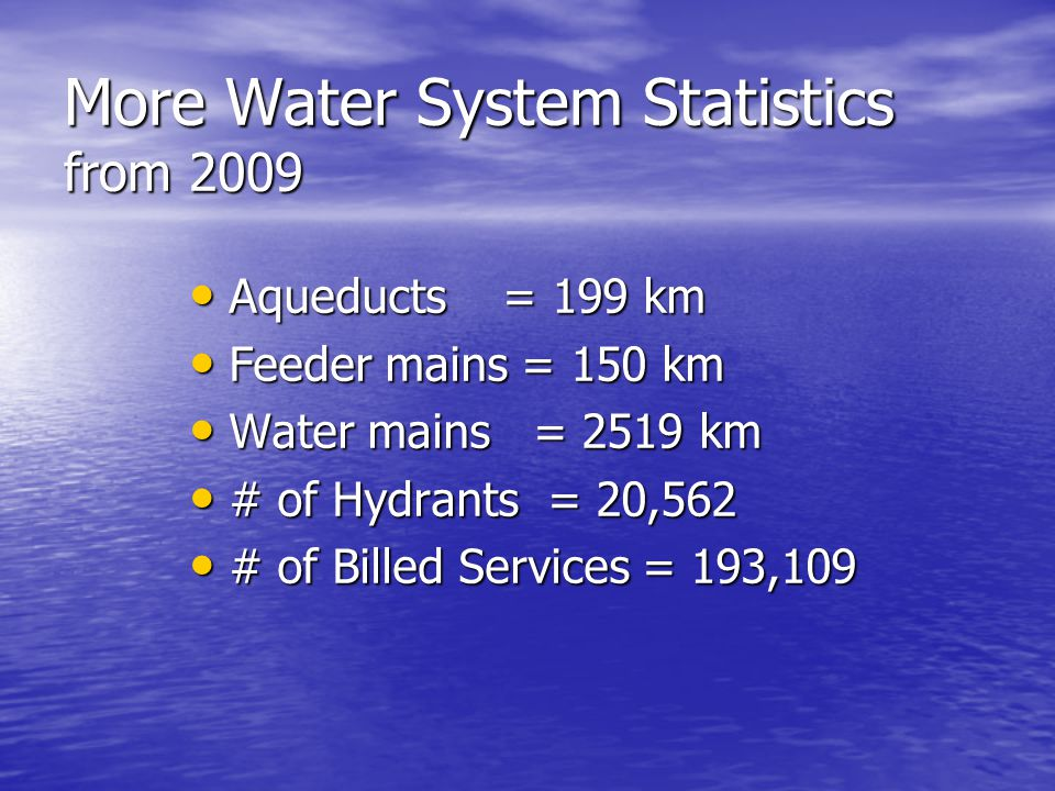 More Water System Statistics from 2009 Aqueducts = 199 km Aqueducts = 199 km Feeder mains = 150 km Feeder mains = 150 km Water mains = 2519 km Water mains = 2519 km # of Hydrants = 20,562 # of Hydrants = 20,562 # of Billed Services = 193,109 # of Billed Services = 193,109