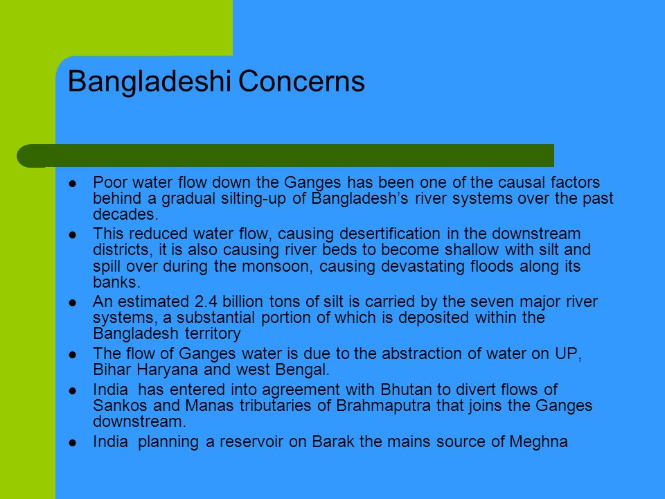Bangladeshi Concerns Poor water flow down the Ganges has been one of the causal factors behind a gradual silting-up of Bangladeshs river systems over the past decades.