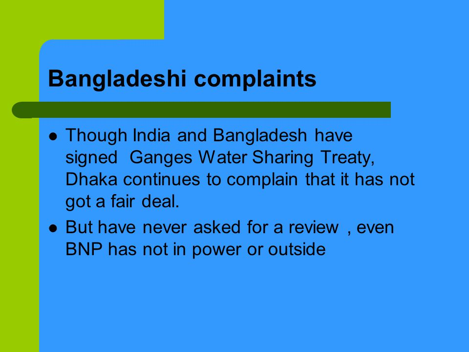 Bangladeshi complaints Though India and Bangladesh have signed Ganges Water Sharing Treaty, Dhaka continues to complain that it has not got a fair deal.