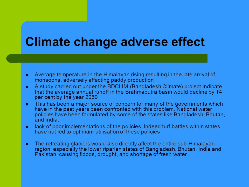 Climate change adverse effect Average temperature in the Himalayan rising resulting in the late arrival of monsoons, adversely affecting paddy production A study carried out under the BDCLIM (Bangladesh Climate) project indicate that the average annual runoff in the Brahmaputra basin would decline by 14 per cent by the year 2050 This has been a major source of concern for many of the governments which have in the past years been confronted with this problem.