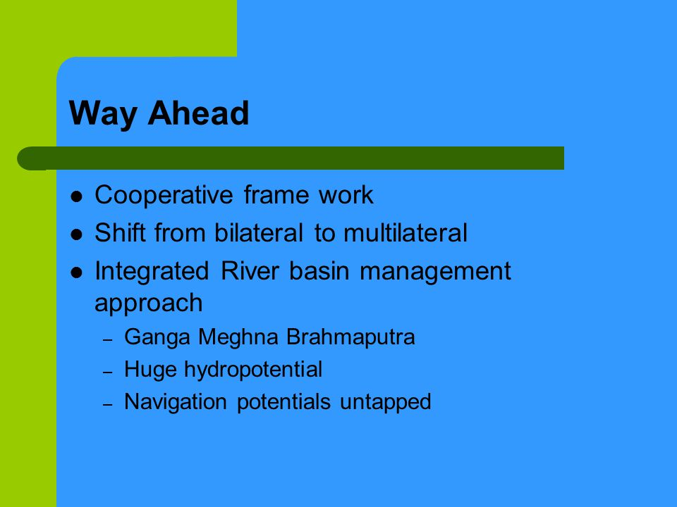 Way Ahead Cooperative frame work Shift from bilateral to multilateral Integrated River basin management approach – Ganga Meghna Brahmaputra – Huge hydropotential – Navigation potentials untapped