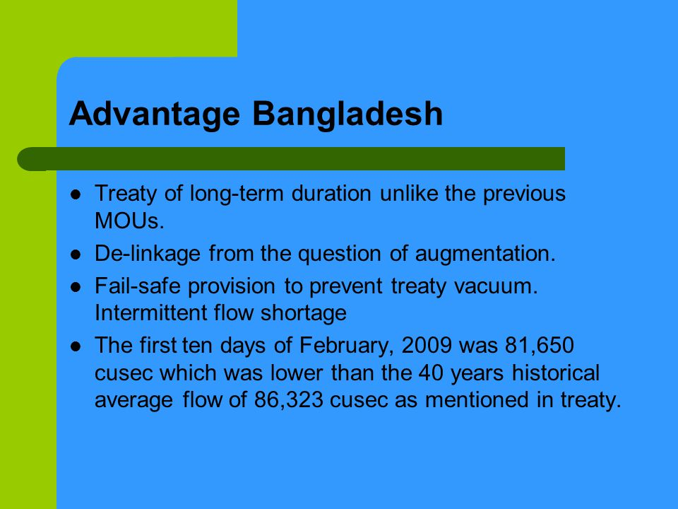 Advantage Bangladesh Treaty of long-term duration unlike the previous MOUs. De-linkage from the question of augmentation. Fail-safe provision to preve