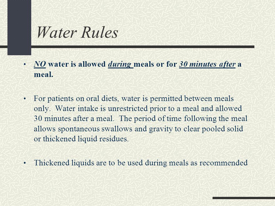 Water Rules NO water is allowed during meals or for 30 minutes after a meal. For patients on oral diets, water is permitted between meals only. Water