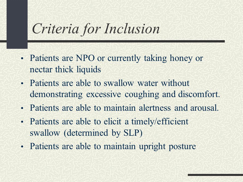 Criteria for Inclusion Patients are NPO or currently taking honey or nectar thick liquids Patients are able to swallow water without demonstrating exc