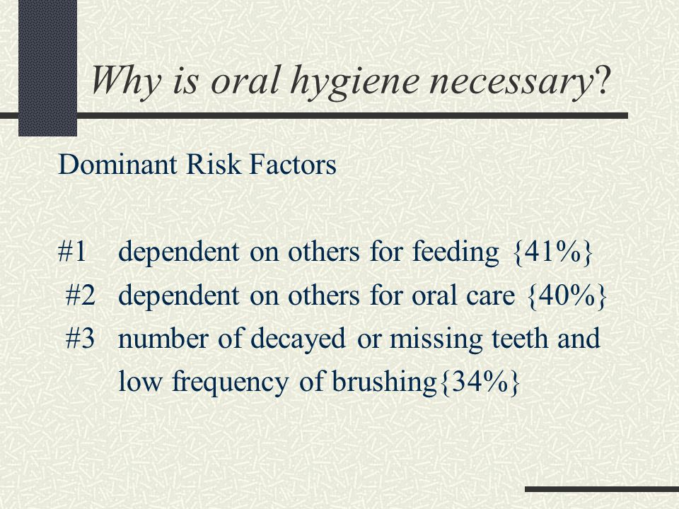 Why is oral hygiene necessary? Dominant Risk Factors #1 dependent on others for feeding {41%} #2 dependent on others for oral care {40%} #3 number of
