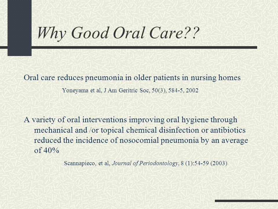 Why Good Oral Care?? Oral care reduces pneumonia in older patients in nursing homes Yoneyama et al, J Am Geritric Soc, 50(3), 584-5, 2002 A variety of