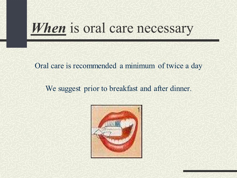 When is oral care necessary Oral care is recommended a minimum of twice a day We suggest prior to breakfast and after dinner.