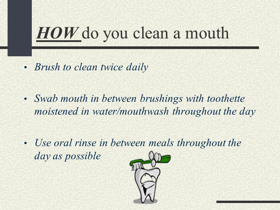 HOW do you clean a mouth Brush to clean twice daily Swab mouth in between brushings with toothette moistened in water/mouthwash throughout the day Use