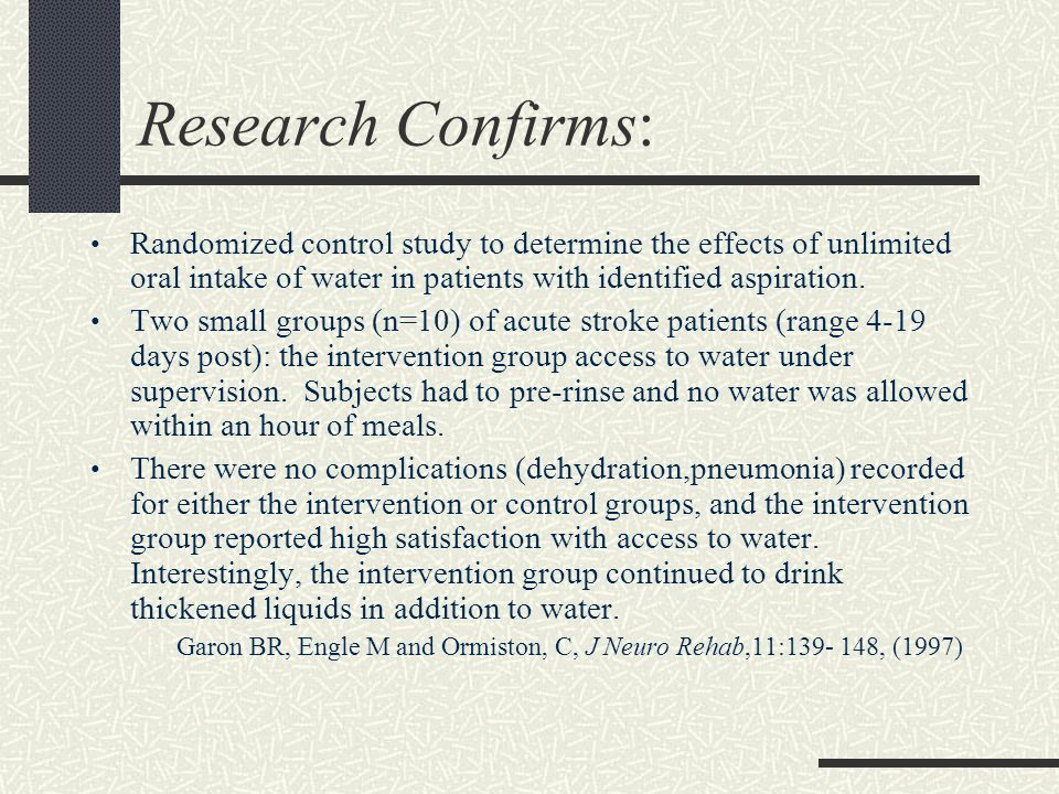 Research Confirms: Randomized control study to determine the effects of unlimited oral intake of water in patients with identified aspiration. Two sma