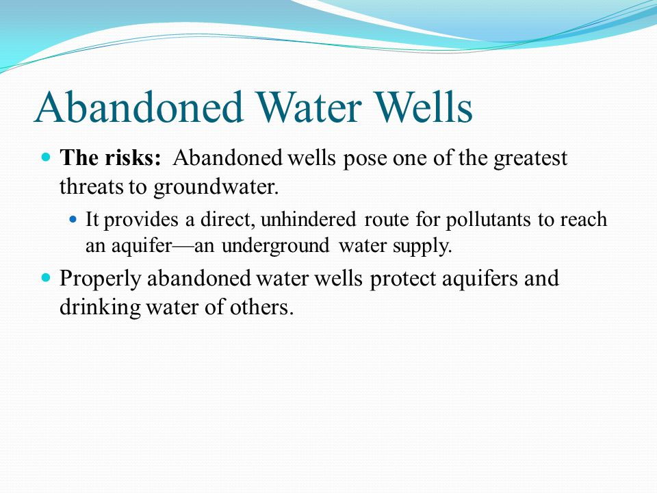 Abandoned Water Wells The risks: Abandoned wells pose one of the greatest threats to groundwater.