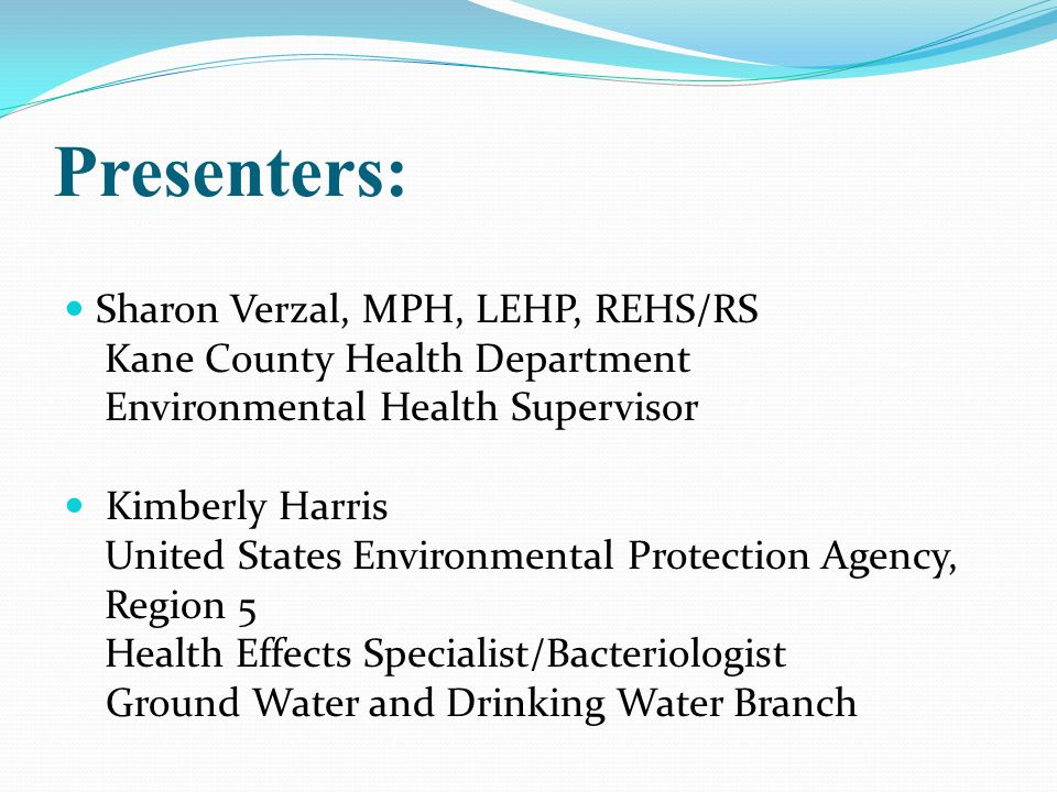 Presenters: Sharon Verzal, MPH, LEHP, REHS/RS Kane County Health Department Environmental Health Supervisor Kimberly Harris United States Environmental Protection Agency, Region 5 Health Effects Specialist/Bacteriologist Ground Water and Drinking Water Branch